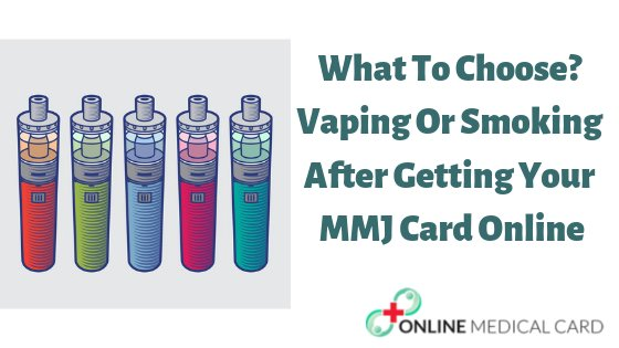What To Choose? Vaping Or Smoking After Getting Your MMJ Card Online